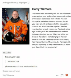 """Screw Ramirez, I'd lock both their asses out of the ship.omg-humor.tumblr.com: hotboyproblems highlights  Barry Wilmore  """"You never know true beauty until you see Earth from  space, or true terror until you hear someone knocking  on the space station door from outside. You look  through the porthole and see an astronaut, but all  your crew is inside and accounted for. You use the  comm to ask who it is and he says he's Ramirez  returning from a repair mission, but Ramirez is sitting  right next to you in the command module and he's  just as confused as you are. When you tell the guy  this over the radio he starts banging on the door  louder and harder, begging you to let him in, saying  he's the real Ramirez. Meanwhile, the Ramirez inside  with you is pleading to keep the airlock shut. It really  puts life on Earth into perspective.""""  saintlukas:  fixingmyuniverse:  what the fuck  please make a horror movie out of this  Source: concepthuman  293,599 notes Screw Ramirez, I'd lock both their asses out of the ship.omg-humor.tumblr.com"""