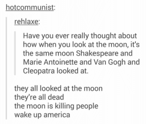 Gotta stay woke: hotcommunist:  rehlaxe:  Have you ever really thought about  how when you look at the moon, it's  the same moon Shakespeare and  Marie Antoinette and Van Gogh and  Cleopatra looked at.  they all looked at the moon  they're all dead  the moon is killing people  wake up america Gotta stay woke