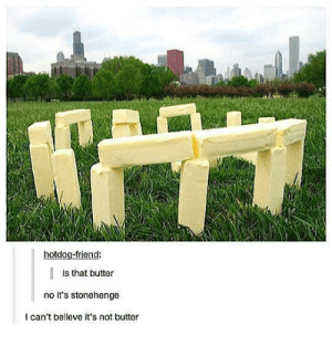 meirl by ZBGT MORE MEMES: hotdog-friend:  Is that butter  no it's stonehenge  I can't belleve it's not butter meirl by ZBGT MORE MEMES