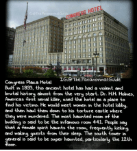 It's located in Chicago Illinois Follow @the.paranormal.guide for more! . . . . . HASHTAGS BELOW . . . . . . . . . . . scary creepy gore horrormovie blood horrorfan love horrorjunkie ahs twd horror supernatural horroraddict makeup murder spooky terror creepypasta evil metal bloody follow paranormal ghost haunted me serialkiller like4like deepweb: HOTE  IG TheParanormal.Guide,  IG. The Paranormal Guide  Congress Plaza Hotel  Built in 1893, this ancient hotel has had a violent and  brutal history almost from the very start. Dr. HH Holmes,  Americas first serial killer, used the hotel as a place to  find his victims. He would meet women in the hotel lobby  and then haul them down to his torture castle where  they were murdered. The most haunted room of the  building is said to be the infamous room 441. People say  that a female spirit haunts the room, frequently kicking  and waking guests from their sleep. The south tower in  general is said to be super haunted, particularly the 12th  floor It's located in Chicago Illinois Follow @the.paranormal.guide for more! . . . . . HASHTAGS BELOW . . . . . . . . . . . scary creepy gore horrormovie blood horrorfan love horrorjunkie ahs twd horror supernatural horroraddict makeup murder spooky terror creepypasta evil metal bloody follow paranormal ghost haunted me serialkiller like4like deepweb