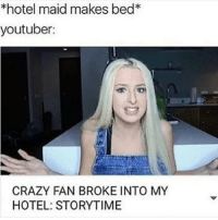 Whatever you say: *hotel maid makes bed  youtuber:  CRAZY FAN BROKE INTO MY  HOTEL: STORYTIME Whatever you say