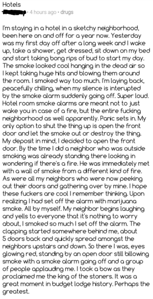 Apparently, Drugs, and Fire: Hotels  4 hours ago drugs  I'm staying in a hotel in a sketchy neighborhood,  been here on and off for a year now. Yesterday  was my first day off after a long week and I wake  up, take a shower, get dressed, sit down on my bed  and start taking bong rips of bud to start my day.  The smoke looked cool hanging in the dead air so  Ikept taking huge hits and blowing them around  the room. I smoked way too much. I'm laying back  peacefully chilling, when my silence is interupted  by the smoke alarm suddenly going off. Super loud.  Hotel room smoke alarms are meant not to just  wake you in case of a fire, but the entire fucking  neighborhood as well apparently. Paric sets in. My  only option to shut the thing up is open the front  door and let the smoke out or destroy the thing9  My deposit in mind, I decided to open the front  door. By the time I did a neighbor who was outside  smoking was already standing there looking in  wondering if there's a fire. He was immedately met  with a wall of smoke from a different kind of fire.  As were all my neighbors who were now peeking  out their doors and gathering over by mine. I hope  these fuckers are cool I remember thinking. Upon  realizing I had set off the alarm with marijuana  smoke. All by myself. My neighbor begins laughing  and yells to everyone that it's nothing to worry  about, I smoked so much I set off the alarm. The  clapping started somewhere behind me, about  5 doors back and quickly spread amongst the  neighbors upstairs and down. So there I was, eyes  glowing red, standing by an open door still billowing  smoke with a smoke alarm going off and a group  of people applauding me. I took a bow as they  proclaimed me the king of the stoners. It was a  great moment in budget lodge history. Perhaps the  greatest. Smoked so much weed at the hotel setting off the fire alarm