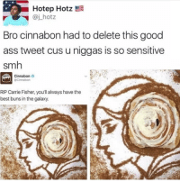 Ass, Carrie Fisher, and Memes: Hotep Hotz  @j_hotz  Bro cinnabon had to delete this good  ass tweet cus u niggas is so sensitive  smh  Cinnabon  @Cinnabon  RIP Carrie Fisher, you'll always have the  best buns in the galaxy. If you're not following @jokezar you are seriously missing out 😂