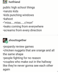 """Apparently, Jeopardy, and Kahoot: hotfriend  public high school things  naruto kids  .kids punching windows  kahoot  """"miss.....miss......c'mon""""  leaks coming from everywhere  .screams from every direction  shouttogether  jeopardy review games  .chicken nuggets that are orange and all  the same shape  .people fighting for no reason  .couples who make out in the hallway  like they're never gonna see each other  again • where is the funding for the fine arts dept • looking dead inside but that's ok apparently • ???¿ - Max textpost textposts"""