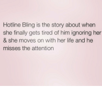 A year ago @sassy__bitch69 and I had hotline bling on repeat @sassy__bitch69 @sassy__bitch69 queens_over_bitches: Hotline Bling is the story about when  she finally gets tired of him ignoring her  & she moves on with her life and he  misses the attention A year ago @sassy__bitch69 and I had hotline bling on repeat @sassy__bitch69 @sassy__bitch69 queens_over_bitches