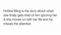 Bling, Finals, and Hotline Bling: Hotline Bling is the story about when  she finally gets tired of him ignoring her  & she moves on with her life and he  misses the attention this tho