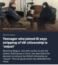 """Shamima Begum: hoto via @sommervilletv  World news  Teenager who joined IS says  stripping of UK citizenship is  'unjust'  Shamima Begum, who left London to join the  Islamic State group in Syria, has described the  decision to remove her British citizenship as  """"unjust."""" The UK government has defended the  move."""