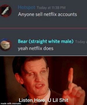 Smartass 100: Hotspot Today at 11:38 PM  Anyone sell netflix accounts  Bear (straight white male) Today a  yeah netflix does  Listen Here, ULil Shit  made with mematic Smartass 100