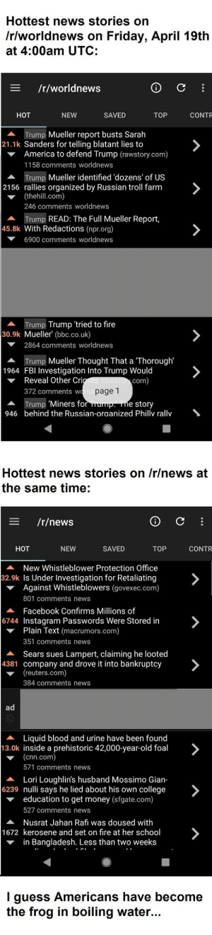 """America, cnn.com, and College: Hottest news stories on  /rlworldnews on Friday, April 19th  at 4:00am UTC:  /r/worldnews  SAVED  TOP  CONTR  HOT  NEW  Trump Mueller report busts Sarah  21.1k Sanders for telling blatant lies to  America to defend Trump (rawstory.com)  1158 comments worldnews  Trump Mueller identified 'dozens' of US  (thehill.com)  2156 rallies organized by Russian troll farm  246 comments worldnews  Trump READ: The Full Mueller Report,  45.8k With Redactions (npr.org)  6900 comments worldnews  Trump Trump 'tried to fire  30.9k Mueller (bbc.co.uk)  ▼  2864 comments worldnews  Trump Mueller Thought That a 'Thorough'  Reveal Other Cri  372 comments w  Trump""""Miners for  ▲  1964 FBI Investigation Into Trump Would  com  page 1  ▲  946  e story  behind the Russian-oraanized Phillv rallv  Hottest news stories on /r/news at  the same time:  三  /r/news  SAVED  TOP  CONTR  HOT  NEW  A New Whistleblower Protection Office  32.9k Is Under Investigation for Retaliating  Against Whistleblowers (govexec.com)  801 comments news  Facebook Confirms Millions of  A  6744 Instagram Passwords Were Stored in  Plain Text (macrumors.com)  351 comments news  ▼  Sears sues Lampert, Claiming he looted  ▲  4381 company and drove it into bankruptcy  (reuters.com)  384 comments news  A Liquid blood and urine have been found  13.0k inside a prehistoric 42,000-year-old foal  (cnn.com)  571 comments news  Lori Loughlin's husband Mossimo Gian-  education to get money (sfgate.com)  ▲  6239 nulli says he lied about his own college  527 comments news  A Nusrat Jahan Rafi was doused with  1672 kerosene and set on fire at her school  ▼ in Bangladesh. Less than two weeks  I guess Americans have become  the frog in boiling water.. When the rest of the world places higher priority on the Mueller Report..."""
