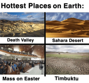 Be Like, Easter, and Death: Hottest Places on Earth:  Death Valley  Sahara Desert  Timbuktu  Mass on Easter It really do be like that tho