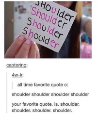 Memes, Time, and 🤖: HoU Ider  Ulder  Shoulden  Shoulder  Shoulder  captoring  4w-k:  all time favorite quote c:  your favorite quote. is. shoulder.  shoulder. shoulder. shoulder.  shoulder shoulder shoulder shoulder 2014 Vibes