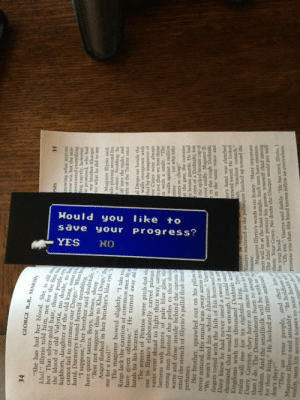 """srsfunny:  An Amazing Bookmark For Gamershttp://srsfunny.tumblr.com/ : Hould you  like  to  save  your  progress?  YES  GEORGE R.R. MARIIN  """"She has had her blood. She is old en  khal,"""" llyrio told him, not for the firt t  her. That silver-gold hair, those purple ey  the blood of old Valyria, no doubt, no d  highborn, daughter of the old king sistet t  cannot fail to entrance our Drogo."""" When he  hand, Daenerys found herself trembline  """"1 suppose,"""" her brother said doubtiully.  have queer tastes. Boys, horses, sheep  """"Best not suggest this to Khal Drogo  Anger flashed in her brother's lilac cu  me for a fool""""  The magister bowed slightly, """"I take  Kings lack the caution of common men. M  have given offense."""" He turned away an  hands for his bearers.  The streets of Pentos were pitch-dark vi  out in llyrio's elaborately carved palanqu  vants went ahead to light their way, carr  lanterns with panes of pale blue glass, wh  strong men hoisted the poles to their sboul  warm and close inside behind the curtains  smell the stench of Illyrio's pallid flesh throu  perfumes.  Her brother, sprawled out on his pile  never noticed. His mind was away across the  """"We won't nced his whole khalasar."""" i  ingers toyed with the hilt of his borrowed  Dany knew he had never used a sword in  thousand, that would be enough, I could swe  Kingdoms with ten thousand Dothraki se  realm will rise for its rightful king Tynl  Darry, Greyjoy, they have no more love ir  SIN  knowing whuat anyone  TOw sca, but she mis  mistrusted everyhing  ing cagerly, however.  SE  my brother Rhacgar.  prq om pasudoad ou  Magister lyrio said.  hile playing around his  notice. Nodding, he  off into the nigcht, and  ttle of the Trident once  al Drogo sat beside the  walls overgrown with  thal by the magisters of  ree Cities were always  is not that we fear these  in with a smile. The  walls against a million  mise  omes so cheap!  at the gate, the curtains  he house guards. He had  cyes of a Dothraki, but  the spike"""