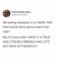 i know what I'm doing this weekend: Houle Family Dairy  @dailydairydiary  Me seeing Jeopardy! is on Netflix: Well  that's dumb who's gonna watch that  Crap?  Me, 5.5 hours later: MAKE IT A TRUE  DAILY DOUBLE BRENDA AND LETS  GET BACK IN THIS BITCH! i know what I'm doing this weekend