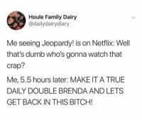 Bitch, Dumb, and Family: Houle Family Dairy  @dailydairydiary  Me seeing Jeopardy! is on Netflix: Well  that's dumb who's gonna watch that  crap?  Me, 5.5 hours later: MAKE IT A TRUE  DAILY DOUBLE BRENDA AND LETS  GET BACK IN THIS BITCH! Guilty as charged jeopardy jeopardymemes