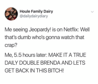 I'M THE SMARTEST WOMAN ALIVE. (Twitter: dailydairydiary): Houle Family Dairy  @dailydairydiary  Me seeing Jeopardy! is on Netflix: Well  that's dumb who's gonna watch that  crap?  Me, 5.5 hours later: MAKE IT A TRUE  DAILY DOUBLE BRENDA AND LETS  GET BACK IN THIS BITCH! I'M THE SMARTEST WOMAN ALIVE. (Twitter: dailydairydiary)