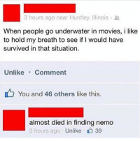 Finding Nemo, Memes, and Movies: hours ago near Huntley, Illinois .  When people go underwater in movies, i like  to hold my breath to see if I would have  survived in that situation.  Unlike Comment  You and 46 others like this.  almost died in finding nemo  3 hours ago Unlike  , 39