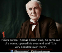 """Thomas Edison: Hours before Thomas Edison died, he came out  of a coma, opened his eyes and said """"It is  very beautiful over there"""".  f/didyouknowpagel@didyouknowpage"""