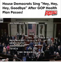 "Some House Democrats waved farewell to their GOP colleagues and then started singing, ""Na na na na, hey, hey, hey, goodbye."" The reason for the chant? Democrats believe the health care bill — which Minority Leader Nancy Pelosi said will strip coverage from millions — will backfire on House Republicans with voters when they come up for re-election next year. - WATCH NOW AT PMWHIPHOP.COM LINK IN BIO @pmwhiphop @pmwhiphop @pmwhiphop @pmwhiphop @pmwhiphop @pmwhiphop: House Democrats Sing ""Hey, Hey,  Hey, Goodbye"" After GoP Health  Plan Passes!  HIPHOP  ON PASSAGE  1628  H R  YEA. NAY PRES NV  REPUBLICAN  216  19  DEMOCRATIC  192  V.  INDEPENDENT  TOTALS  216 211  TIME REMAINING  0:00 Some House Democrats waved farewell to their GOP colleagues and then started singing, ""Na na na na, hey, hey, hey, goodbye."" The reason for the chant? Democrats believe the health care bill — which Minority Leader Nancy Pelosi said will strip coverage from millions — will backfire on House Republicans with voters when they come up for re-election next year. - WATCH NOW AT PMWHIPHOP.COM LINK IN BIO @pmwhiphop @pmwhiphop @pmwhiphop @pmwhiphop @pmwhiphop @pmwhiphop"