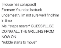 "<p>Possible new format? Could alter who is trapped and what the narrator says via /r/MemeEconomy <a href=""https://ift.tt/2IgWC20"">https://ift.tt/2IgWC20</a></p>: House has collapsed]  Fireman: Your dad is stuck  underneath, I'm not sure we'll find him  in time  Me: *steps nearer* GUESS I'LL BE  DOING ALL THE GRILLING FROM  NOW ON  rubble starts to move* <p>Possible new format? Could alter who is trapped and what the narrator says via /r/MemeEconomy <a href=""https://ift.tt/2IgWC20"">https://ift.tt/2IgWC20</a></p>"
