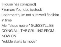 meirl: [House has collapsed]  Fireman: Your dad is stuck  underneath, I'm not sure well find him  in time  Me: *steps nearer* GUESS I'LL BE  DOING ALL THE GRILLING FROM  NOW ON  *rubble starts to move* meirl