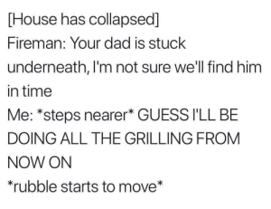 : [House has collapsed]  Fireman: Your dad is stuck  underneath, I'm not sure we'll find him  in time  Me: *steps nearer* GUESS I'LL BE  DOING ALL THE GRILLING FROM  NOW ON  rubble starts to move*