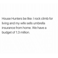 😂😂😂 (@_theblessedone): House Hunters be like I rock climb for  living and my wife sells umbrella  insurance from home. We have a  budget of 1.3 million 😂😂😂 (@_theblessedone)