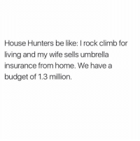 Climbing, Budget, and Hgtv: House Hunters be like: rock climb for  living and my wife sells umbrella  insurance from home. We have a  budget of 1.3 million. Peep the @foodnetwork snapchat today for a super cute @HGTV episode with me and BWNJ!!!