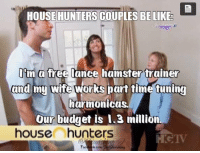 Ravishing J: HOUSE HUNTERS COUPLES BE LIKE  I m a  free lance hamster trainer  and  my wife works part time tuning  harmonicas.  Our budget is 1.3 million  house hunters Ravishing J