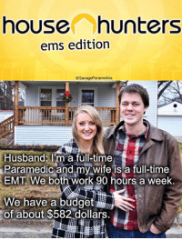 house hunters: house hunters  ems edition  @SavageParamedics  Husband: I'm a full-time  Paramedic and my wife is a full-time  EMT. We both work 90 hours a week.  We have a budget  of about $582 dollars