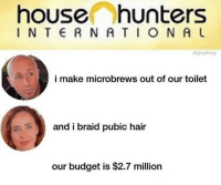house hunters: house hunters  I N T E R NA TION A U  drgraylang  i make microbrews out of our toilet  and i braid pubic hair  our budget is $2.7 million