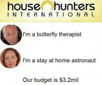 Budget, Butterfly, and Home: house hunters  I N T  R N A TO N A L  I'm a butterfly therapist  I'm a stay at home astronaut  Our budget is $3.2mil