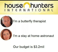 house hunters: house hunters  INTE RNATION AL  l'm a butterfly therapist  I'm a stay at home astronaut  Our budget is $3.2mil