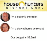 Budget, Butterfly, and Home: house:O hunters  I N T R NATIO N A U  I'm a butterfly therapist  I'm a stay at home astronaut  Our budget is $3.2mil Makes sense @trashcanpaul