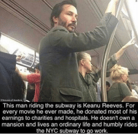Life, Subway, and Work: @house.of leaders  This man riding the subway is Keanu Reeves. For  every movie he ever made, he donated most of his  earnings to charities and hospitals. He doesn't own a  mansion and lives an ordinary life and humbly rides  the NYC subway to go work <p>He is the One.</p>