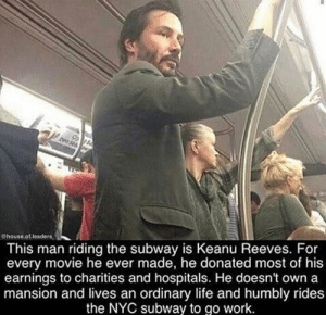 Life, Subway, and Work: @house.of leaders  This man riding the subway is Keanu Reeves. For  every movie he ever made, he donated most of his  earnings to charities and hospitals. He doesn't own a  mansion and lives an ordinary life and humbly rides  the NYC subway to go work He is the One.