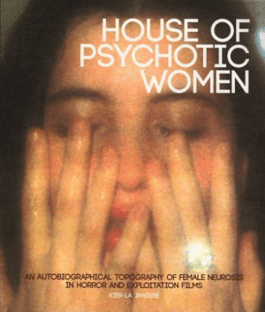 House, Women, and Horror: HOUSE OF  PSYCHOTIC  WOMEN  AN AUTOBIOGRAPHICAL TOPOGRAPHY OF FEMALE NEUROSIS  IN HORROR AND EXPLOITATION FILMS  KIER-LAJANISSE