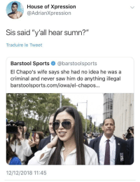 "Saw, Sports, and House: House of Xpression  @AdrianXpression  Sis said ""y'all hear sumn?""  Traduire le Tweet  Barstool Sports@barstoolsports  El Chapo's wife says she had no idea he was a  criminal and never saw him do anything illegal  barstoolsports.com/iowa/el-chapos...  12/12/2018 11:45 He picked a real one"