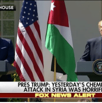 "Memes, News, and White House: HOUSE  PRES TRUMP: YESTERDAY'S CHEMI  ATTACK IN SYRIA WAS HORRIFI  FOOK NEWS ALERT WATCH: During a joint press conference with Jordan's King Abdullah II at the White House, President Trump condemned the chemical attack in Syria. ""These heinous actions by the Assad regime cannot be tolerated. The United States stands with our allies across the globe to condemn this horrific attack."""