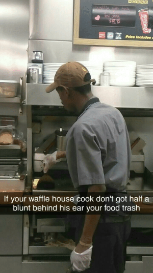 Food, Trash, and Waffle House: HOUSE  Price Includes  If your waffle house cook don't got halfa  blunt behind his ear your food trash For real
