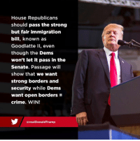 Crime, House, and Immigration: House Republicans  should pass the strong  but fair immigration  bill, known as  Goodlatte Il, even  though the Dems  won't let it pass in the  Senate. Passage will  show that we want  strong borders and  security while Dems  want open borders  crime. WIN!  @realDonaldTrump House Republicans should PASS the strong but fair immigration bill, even though the Dems won't let it pass in the Senate. Passage will show that we want STRONG BORDERS and SECURITY!