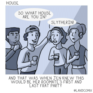 Life, Party, and Slytherin: HOUSE  SO WHAT HOUSE  ARE YOU IN?  SLYTHERIN  AND THAT WAS WHEN JEN KNE W THIS  WOULD BE HER ROOMATE'S FIRST AND  LAST FRAT PARTY  @LANDCOMIX I guess you could say I'm the real life of the party [OC]