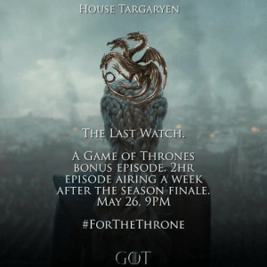 Airing: HOUSE TARGARYEN  THE LAST WATCH.  A GAME OF THRONES  BONUS EPISODE. 2HR  EPISODE AIRING A WEEK  AFTER THE SEASON FINALE.  MAY 26, 9PM