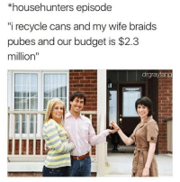 """I heard the pube braiding industry is really booming right now! (Via @drgrayfang): *househunters episode  i recycle cans and my wife braids  pubes and our budget is $2.3  million""""  drgrayfang I heard the pube braiding industry is really booming right now! (Via @drgrayfang)"""