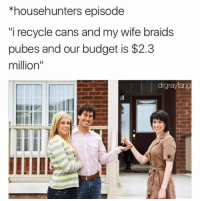 "Braids, Memes, and Budget: *househunters episode  i recycle cans and my wife braids  pubes and our budget is $2.3  million"" <p>And we're extremely picky via /r/memes <a href=""http://ift.tt/2lTgmLU"">http://ift.tt/2lTgmLU</a></p>"