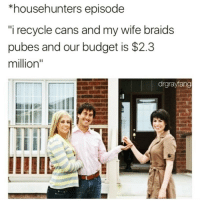 "Af, Braids, and Funny: *househunters episode  i recycle cans and my wife braids  pubes and our budget is $2.3  million""  drgrayfang Job goals af @drgrayfang 😭"