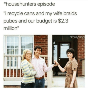 "Braids, Memes, and Budget: *househunters episode  ""i recycle cans and my wife braids  pubes and our budget is $2.3  million""  drgrayfang Seems legit via /r/memes https://ift.tt/2RzbNEW"