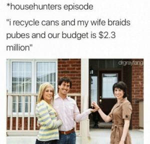 "Random Dump 20: *househunters episode  ""i recycle cans and my wife braids  pubes and our budget is $2.3  million""  drgrayfang Random Dump 20"
