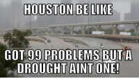 99 Problems, Be Like, and Meme: HOUSTON BE LIKE  99 PROBLEMS BUT A  DROUGHT AINT ONE!  GOT  DO  WN LOAD MEME GENERATOR FROM HPoMEMECRUNCH.COM