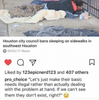 """Memes, News, and Fuck: Houston city council bans sleeping on sidewalks in  southwest Houston  KHOU 11 News  Liked by 123epicnerd123 and 407 others  pro choice """"Let's just make their basic  needs illegal rather than actually dealing  with the problem at hand. If we can't see  them they don't exist, right?"""" For fuck sake are they even going to pretend that they care (not talking about @pro_choice, I just liked the caption)"""