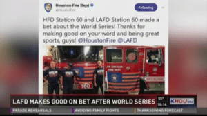 World Series Coverage from KHOU in Houston   Houston, TX   KHOU.com: Houston Fire Dept  Houot  Felleaing  HFD Station 60 and LAFD Station 60 made a  bet about the World Series! Thanks for  making good on your word and being great  sports, guys! @HoustonFire @LAFD  LOB ANCELES  TOO  st  LAFD MAKES GOOD ON BET AFTER WORLD SERIES KHOU  THANKSGIVING FORECAST  10.14  PARADE REHEARSALS  AVOIDING FAMILY FIGHTS World Series Coverage from KHOU in Houston   Houston, TX   KHOU.com